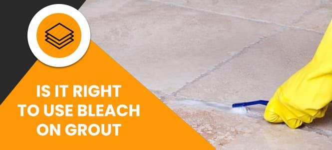 Is It Right to Use Bleach On Grout